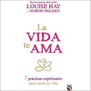 La vida te ama – Louise L. Hay, Robert Holden, Sandra Rodríguez [Narrado por Carlos Garza] [Audiolibro] [Español]