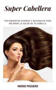 Super Cabellera: Tratamientos Caseros Y Naturales Para Mejorar La Salud De Tu Cabello – Ingrid Peguero [ePub & Kindle]