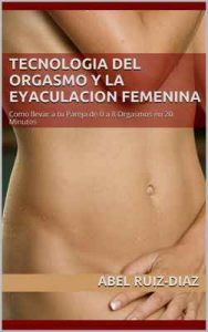 Tecnologia del Orgasmo y la Eyaculacion Femenina: Como llevar a tu Pareja de 0 a 8 Orgasmos en 20 Minutos – Abel Ruiz-Diaz [ePub & Kindle]