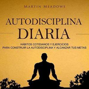 Autodisciplina diaria: Hábitos cotidianos y ejercicios para construir la autodisciplina y alcanzar tus metas – Martin Meadows [Narrado por Nicolas Villanueva] [Audiolibro] [Español]