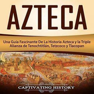 Azteca: Una Guía Fascinante De La Historia Azteca y la Triple Alianza de Tenochtitlán, Tetzcoco y Tlacopan – Captivating History [Narrado por Massiel Pena] [Audiolibro] [Español]