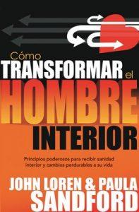 Como Transformar El Hombre Interior: Principios poderosos para recibir sanidad interior y cambios perdurables a su vida – John Loren Sandford, Paula Sandford [ePub & Kindle]