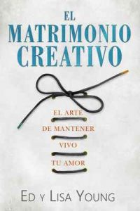 El Matrimonio Creativo: El Arte de Mantener Vivo Tu Amor – Ed Young, Lisa Young [ePub & Kindle]