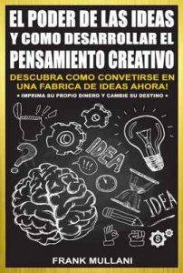 El poder de la ideas y como desarrollar el pensamiento creativo: Descubra Como Convertirse en Una Fabrica de Ideas Ahora! – Imprima su Propio Dinero y Cambie su Destino (Pensamiento Positivo nº 4) – Frank Mullani [ePub & Kindle]