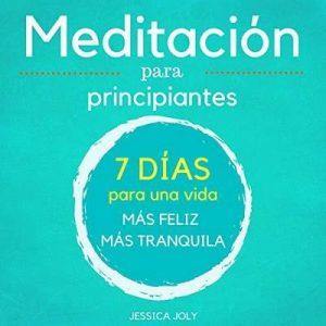 Meditación: Para Principiantes – 7 Días para una Vida más Feliz, más Tranquilla – Jessica Joly [Narrado por Maxi Tissot] [Audiolibro] [Español]