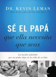 Sé el papá que ella necesita que seas: La huella indeleble que un padre deja en la vida de su hija – Kevin Leman [ePub & Kindle]