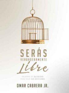Serás Verdaderamente Libre: Palabras de autoridad para vivir sin adicciones – Omar Cabrera Jr. [ePub & Kindle]