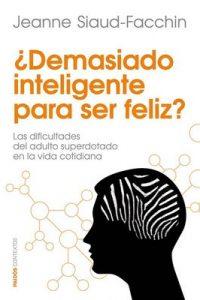 ¿Demasiado inteligente para ser feliz?: Las dificultades del adulto superdotado en la vida cotidiana – Jeanne Siaud-Facchin, Fernando Borrajo [ePub & Kindle]