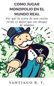 Como jugar Monopolio en el mundo real: Por qué la renta de una casita verde es mejor que un cheque de nómina – Santiago R. T. [ePub & Kindle]
