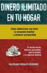 Dinero Ilimitado en tu Hogar: Cómo Administrar Con Éxito Tu Economía Familiar y Alcanzar Prosperidad – Valeriano Rosales Redondo [ePub & Kindle]