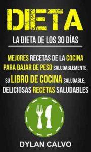 Dieta: La dieta de los 30 días: Mejores Recetas de la Cocina Para Bajar de Peso Saludablemente, su Libro de Cocina Saludable, Deliciosas Recetas Saludables – Dylan Calvo [ePub & Kindle]