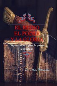 El reino el poder y la gloria: Preparándonos para la guerra espiritual – Adán Maravilla [ePub & Kindle]