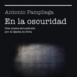 En la oscuridad: Diez meses secuestrado por Al Qaeda en Siria – Antonio Pampliega [Narrado por Diego del Arco] [Audiolibro] [Español]