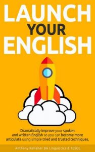 Launch Your English: Dramatically improve your spoken and written English so you can become more articulate using simple tried and trusted techniques – Anthony Kelleher [ePub & Kindle] [English]