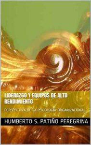 Liderazgo y Equipos de alto rendimiento: Perspectiva de la Psicología Organizacional – Humberto S. Patiño Peregrina [ePub & Kindle]