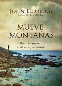 Mueve montañas: Orar con pasión, confianza y autoridad – John Eldredge [ePub & Kindle]