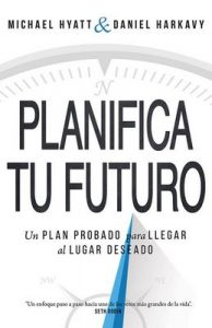 Planifica Tu Futuro: Un Plan Probado para Llegar al Lugar Deseado – Michael Hyatt, Daniel Harkavy [ePub & Kindle]