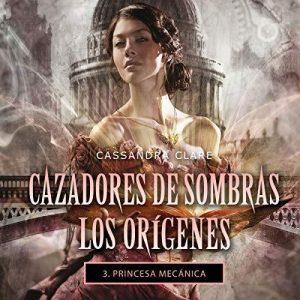 Princesa mecánica – Cassandra Clare [Narrado por Sonia Vazquez] [Audiolibro] [Español]