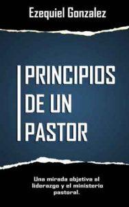 Principios de un pastor: Una mirada objetiva al ministerio pastoral y el liderazgo – Ezequiel Gonzalez [ePub & Kindle]