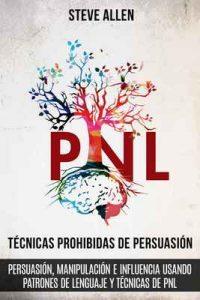 Técnicas prohibidas de Persuasión, manipulación e influencia usando patrones de lenguaje y técnicas de PNL (2a Edición): Cómo persuadir, influenciar y manipular usando patrones de lenguaje y PNL – Steve Allen [ePub & Kindle]