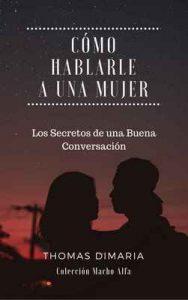 Cómo Hablarle a una Mujer: Los Secretos de una Buena Conversación (Macho Alfa) – Thomas DiMaria [ePub & Kindle]