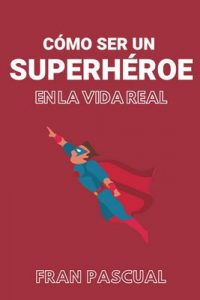 Cómo ser un superhéroe en la vida real – Francisco Guijalba [ePub & Kindle]
