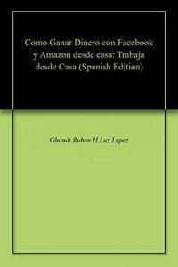 Como Ganar Dinero con Facebook y Amazon desde casa: Trabaja desde Casa – Ghandi Ruben H.Luz Lopez [ePub & Kindle]