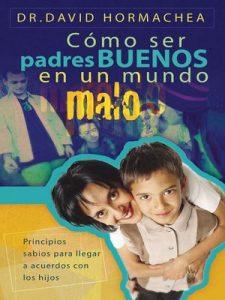 Cómo ser padres buenos en un mundo malo: Principios sabios para llegar a acuerdos con los hijos – David Hormachea [ePub & Kindle]