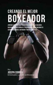 Creando el Mejor Boxeador: Aprende los secretos y trucos utilizados por los mejores boxeadores profesionales y entrenadores, para mejorar tu acondicionamiento, nutrición – Joseph Correa [ePub & Kindle]