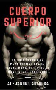 Cuerpo Superior: La guía definitiva para quemar grasa, ganar masa muscular, y mantenerte saludable – Alejandro Astorga [ePub & Kindle]