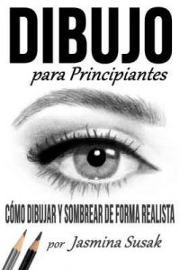 Dibujo Para Principiantes: Cómo Dibujar y Sombrear de Forma Realista – Jasmina Susak [ePub & Kindle]