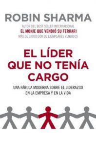 El líder que no tenía cargo: Una fábula moderna sobre el liderazgo en la empresa y en la vida – Robin Sharma, Sonia Tapia Sanchez [ePub & Kindle]