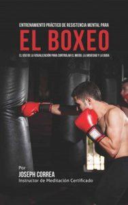 Entrenamiento Práctico de Resistencia Mental para el boxeo: El uso de la visualización para controlar el miedo, la ansiedad y la duda – Joseph Correa [ePub & Kindle]