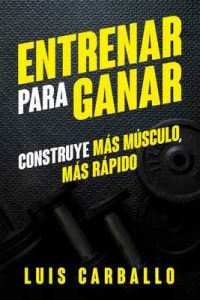 Entrenar para Ganar: Construye más músculo, más rápido – Luis Carballo [ePub & Kindle]