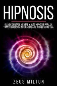 Hipnosis: Guía de Control Mental y Auto Hipnosis Para la Transformación Influenciada de Manera Positiva – Zeus Milton, John Blaine [ePub & Kindle]