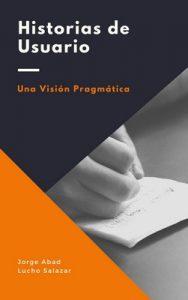 Historias de usuario: Una visión pragmática – Luis Antonio Salazar Caraballo, Jorge Hernán Abad Londoño [ePub & Kindle]