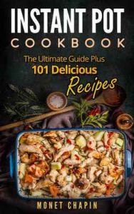 Instant Pot Cookbook: The Ultimate Guide Plus 101 Delicious Recipes – Monet Chapin [ePub & Kindle] [English]