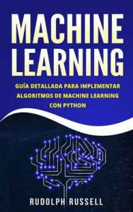 Machine Learning: Guía Paso a Paso Para Implementar Algoritmos De Machine Learning Con Python – Rudolph Russell [ePub & Kindle]