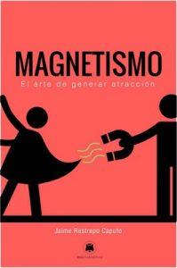 Magnetismo: El arte de generar atracción – Jaime Restrepo Caputo [ePub & Kindle]
