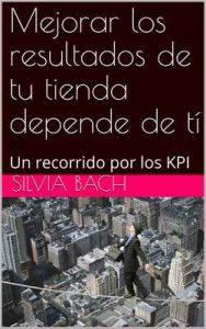 Mejorar los resultados de tu tienda depende de tí : Un recorrido por los KPI – Silvia Bach [ePub & Kindle]