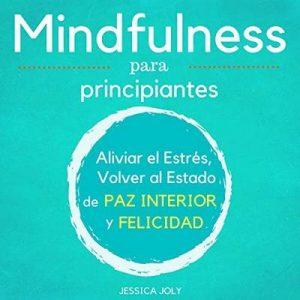 Mindfulness para Principiantes: Aliviar el Estrés, Volver al Estado de Paz Interior y Felicidad – Jessica Joly [Narrado por Maxi Tissot] [Audiolibro] [Español]