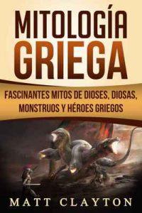 Mitología Griega: Fascinantes Mitos de Dioses, Diosas, Monstruos y Héroes Griegos – Matt Clayton [ePub & Kindle]