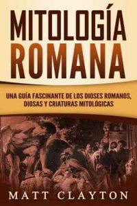Mitología Romana: Una Guía Fascinante de los Dioses Romanos, Diosas y Criaturas Mitológicas – Matt Clayton [ePub & Kindle]