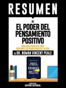 "Resumen De ""El Poder Del Pensamiento Positivo: Una Guia Practica Para Dominar Los Problemas De La Vida – De Dr. Norman Vincent Peale"": (The Power Of Positive Thinking) – Sapiens Editorial [ePub & Kindle]"