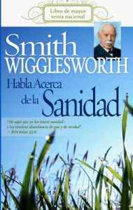 Smith Wigglesworth habla acerca de la sanidad – Smith Wigglesworth [ePub & Kindle]