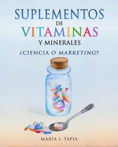 Suplementos de vitaminas y minerales: ¿Ciencia o marketing? Guía para diferenciar verdades (basadas en hechos) y mentiras (basadas en mitos e intereses comerciales) – María I. Tapia [ePub & Kindle]