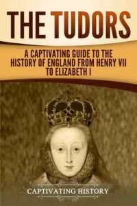 The Tudors: A Captivating Guide to the History of England from Henry VII to Elizabeth I – Captivating History [ePub & Kindle] [English]