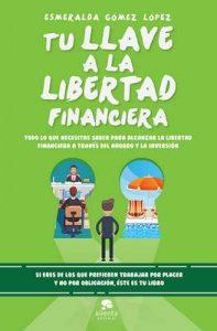 Tu llave a la libertad financiera: Todo lo que necesitas saber para alcanzar la libertad financiera a través del ahorro y la inversión – Esmeralda Gómez López [ePub & Kindle]