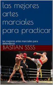 Las mejores artes marciales para practicar: las mejores artes marciales para defenderse – Bastian ssss [ePub & Kindle]