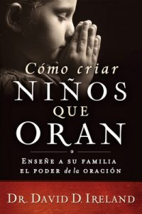 Cómo criar niños que oran: Enseñe a su familia el poder de la oración – David D. Ireland [ePub & Kindle]